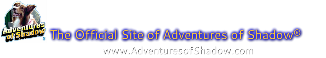 The Official Site of Adventures of Shadow®            www.AdventuresofShadow.com